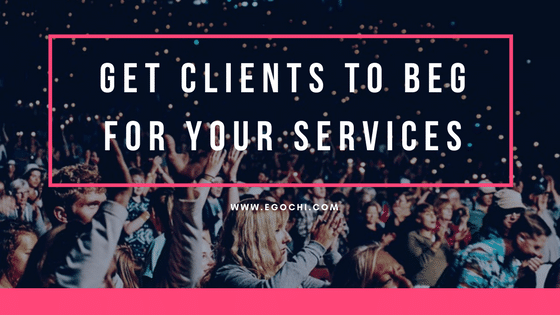 How to Get Clients to Beg For Your Services