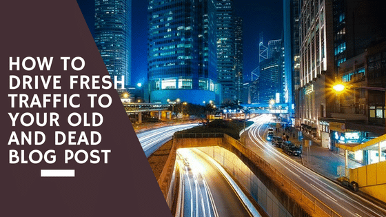 How to Drive Fresh Traffic to Your Old and Dead Blog Post